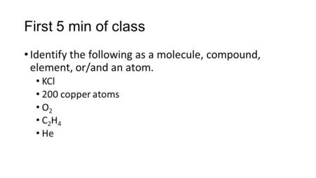 First 5 min of class Identify the following as a molecule, compound, element, or/and an atom. KCl 200 copper atoms O2 C2H4 He.