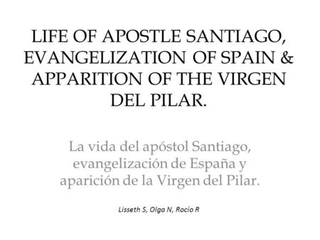 LIFE OF APOSTLE SANTIAGO, EVANGELIZATION OF SPAIN & APPARITION OF THE VIRGEN DEL PILAR. La vida del apóstol Santiago, evangelización de España y aparición.