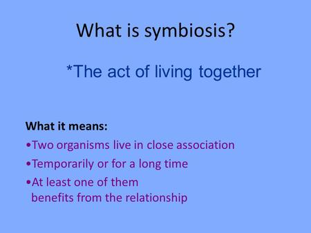 What is symbiosis? What it means: Two organisms live in close association Temporarily or for a long time At least one of them benefits from the relationship.
