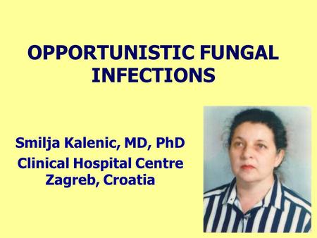 OPPORTUNISTIC FUNGAL INFECTIONS Smilja Kalenic, MD, PhD Clinical Hospital Centre Zagreb, Croatia.