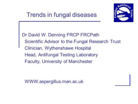 Trends in fungal diseases Dr David W. Denning FRCP FRCPath Scientific Advisor to the Fungal Research Trust Clinician, Wythenshawe Hospital Head, Antifungal.