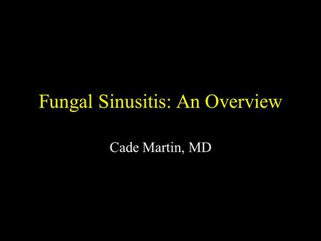 Fungal Sinusitis: An Overview Cade Martin, MD. Fungal Sinusitis 400,000 known fungal species or which 400 are human pathogens and 50 of which cause systemic.
