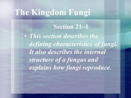 The Kingdom Fungi Section 21–1 This section describes the defining characteristics of fungi. It also describes the internal structure of a fungus and explains.