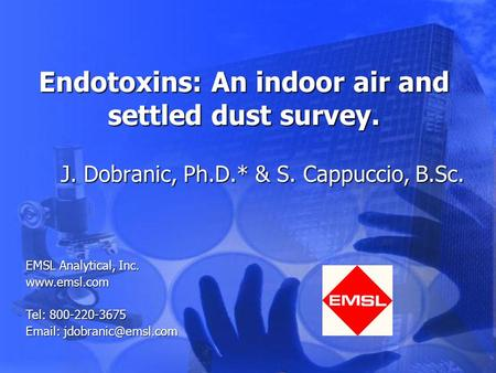 Endotoxins: An indoor air and settled dust survey. J. Dobranic, Ph.D.* & S. Cappuccio, B.Sc. EMSL Analytical, Inc. www.emsl.com Tel: 800-220-3675 Email: