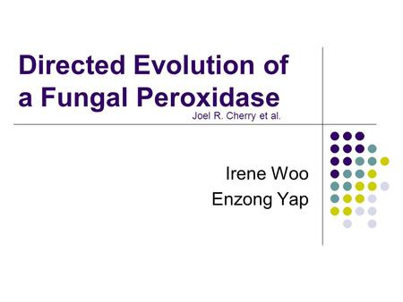 Directed Evolution of a Fungal Peroxidase Irene Woo Enzong Yap Joel R. Cherry et al.