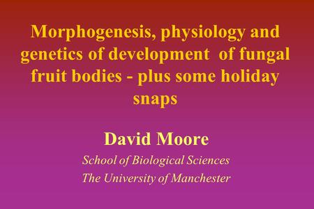 Morphogenesis, physiology and genetics of development of fungal fruit bodies - plus some holiday snaps David Moore School of Biological Sciences The University.
