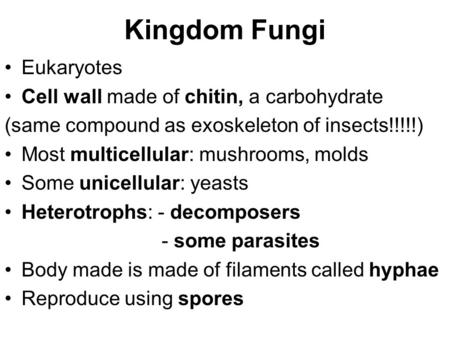 Kingdom Fungi Eukaryotes Cell wall made of chitin, a carbohydrate (same compound as exoskeleton of insects!!!!!) Most multicellular: mushrooms, molds Some.