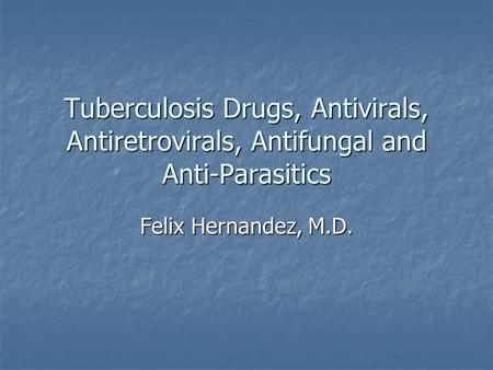 Tuberculosis Drugs, Antivirals, Antiretrovirals, Antifungal and Anti-Parasitics Felix Hernandez, M.D.