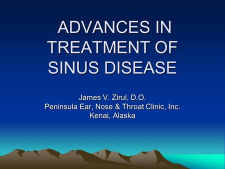 ADVANCES IN TREATMENT OF SINUS DISEASE ADVANCES IN TREATMENT OF SINUS DISEASE James V. Zirul, D.O. Peninsula Ear, Nose & Throat Clinic, Inc. Kenai, Alaska.