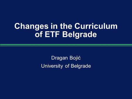 Changes in the Curriculum of ETF Belgrade Dragan Bojić University of Belgrade Dragan Bojić University of Belgrade.