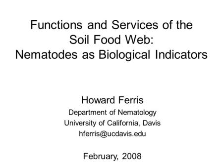 Functions and Services of the Soil Food Web: Nematodes as Biological Indicators Howard Ferris Department of Nematology University of California, Davis.