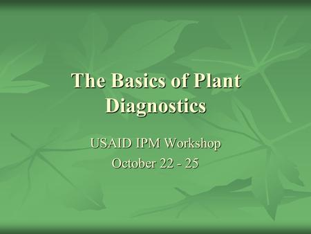 The Basics of Plant Diagnostics USAID IPM Workshop October 22 - 25.