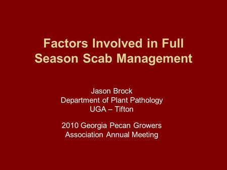 Factors Involved in Full Season Scab Management Jason Brock Department of Plant Pathology UGA – Tifton 2010 Georgia Pecan Growers Association Annual Meeting.