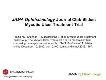 Copyright restrictions may apply JAMA Ophthalmology Journal Club Slides: Mycotic Ulcer Treatment Trial Prajna NV, Krishnan T, Mascarenhas J, et al; Mycotic.