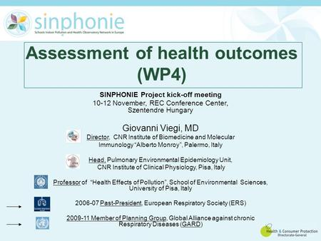Assessment of health outcomes (WP4) SINPHONIE Project kick-off meeting 10-12 November, REC Conference Center, Szentendre Hungary Giovanni Viegi, MD Director,