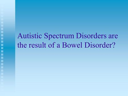 Autistic Spectrum Disorders are the result of a Bowel Disorder?