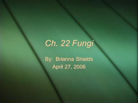 Ch. 22 Fungi By: Brianna Shields April 27, 2006 By: Brianna Shields April 27, 2006.