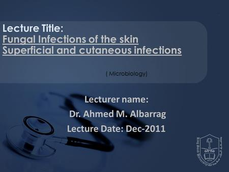 Lecturer name: Dr. Ahmed M. Albarrag Lecture Date: Dec-2011 Lecture Title: Fungal Infections of the skin Superficial and cutaneous infections ( Microbiology)