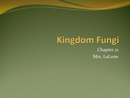 Chapter 21 Mrs. LaLone. Kingdom Fungi Mycologists study fungus! Eukaryotic Organisms Ex: Mushrooms, yeasts, molds 70,000+ species of Fungus Mostly Terrestrial.