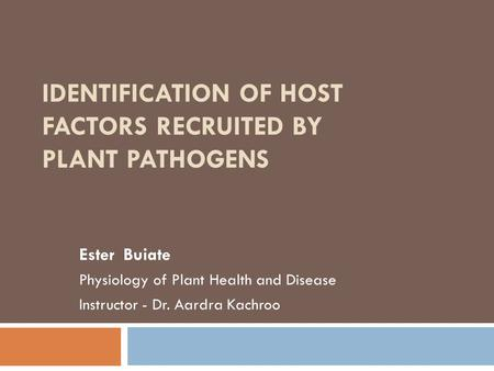 IDENTIFICATION OF HOST FACTORS RECRUITED BY PLANT PATHOGENS Ester Buiate Physiology of Plant Health and Disease Instructor - Dr. Aardra Kachroo.