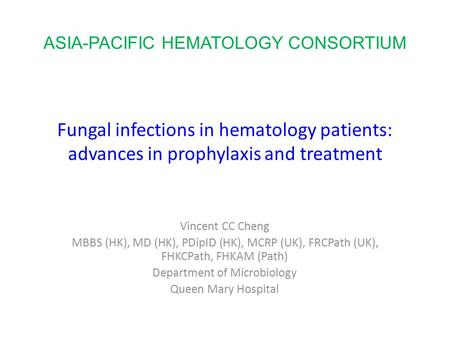 Fungal infections in hematology patients: advances in prophylaxis and treatment Vincent CC Cheng MBBS (HK), MD (HK), PDipID (HK), MCRP (UK), FRCPath (UK),