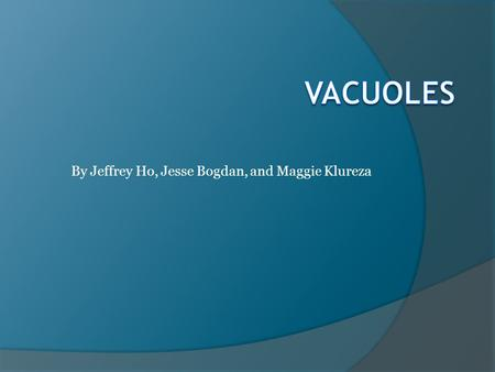 By Jeffrey Ho, Jesse Bogdan, and Maggie Klureza. Basics of Vacuoles  Vacuoles are: relatively large, membrane-bound organelles not a distinct shape but.