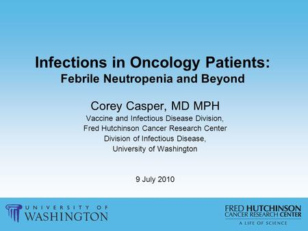 Infections in Oncology Patients: Febrile Neutropenia and Beyond Corey Casper, MD MPH Vaccine and Infectious Disease Division, Fred Hutchinson Cancer Research.