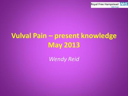 Vulval Pain – present knowledge May 2013 Wendy Reid.