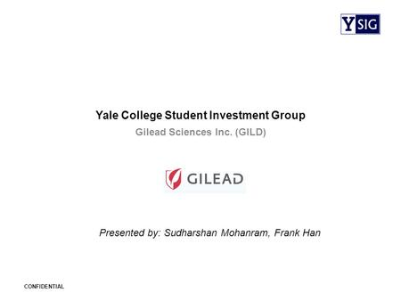 CONFIDENTIAL Yale College Student Investment Group Gilead Sciences Inc. (GILD) Presented by: Sudharshan Mohanram, Frank Han.