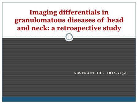 ABSTRACT ID - IRIA-1230 Imaging differentials in granulomatous diseases of head and neck: a retrospective study.