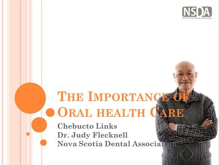 T HE I MPORTANCE OF O RAL HEALTH C ARE Chebucto Links Dr. Judy Flecknell Nova Scotia Dental Association.
