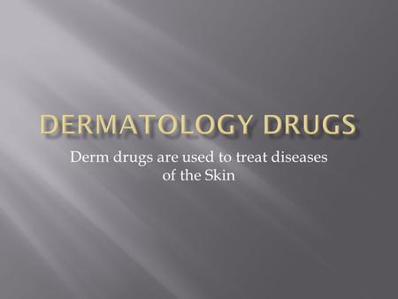 Derm drugs are used to treat diseases of the Skin.