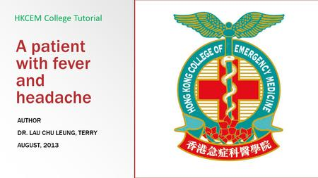 A patient with fever and headache AUTHOR DR. LAU CHU LEUNG, TERRY AUGUST, 2013 HKCEM College Tutorial.