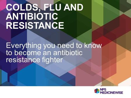COLDS, FLU AND ANTIBIOTIC RESISTANCE Everything you need to know to become an antibiotic resistance fighter.