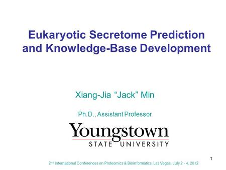 "1 Eukaryotic Secretome Prediction and Knowledge-Base Development Xiang-Jia ""Jack"" Min Ph.D., Assistant Professor 2 nd International Conferences on Proteomics."