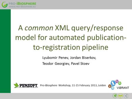 A common XML query/response model for automated publication- to-registration pipeline Lyubomir Penev, Jordan Biserkov, Teodor Georgiev, Pavel Stoev Pro-iBiosphere.