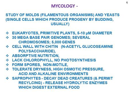 MYCOLOGY - STUDY OF MOLDS (FILAMENTOUS ORGANISMS) AND YEASTS (SINGLE CELLS WHICH PRODUCE PROGENY BY BUDDING, 								USUALLY)   EUKARYOTES, PRIMITIVE PLANTS,