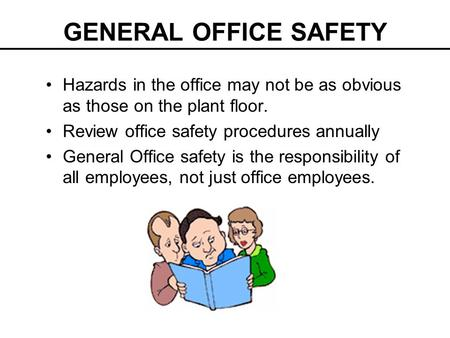 GENERAL OFFICE SAFETY Hazards in the office may not be as obvious as those on the plant floor. Review office safety procedures annually General Office.