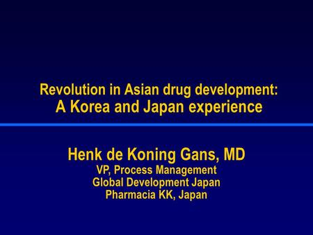 Revolution in Asian drug development: A Korea and Japan experience Henk de Koning Gans, MD VP, Process Management Global Development Japan Pharmacia KK,