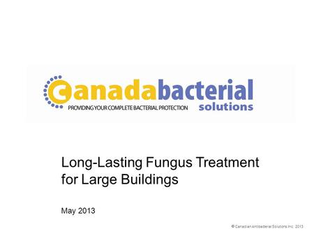  Canadian Antibacterial Solutions Inc. 2013 Long-Lasting Fungus Treatment for Large Buildings May 2013.