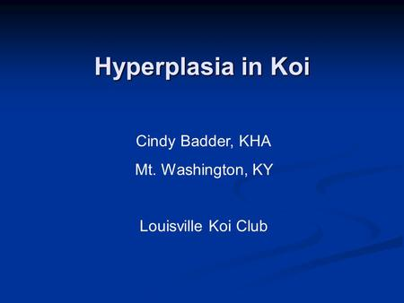 Hyperplasia in Koi Cindy Badder, KHA Mt. Washington, KY Louisville Koi Club.