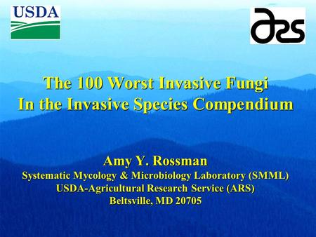 The 100 Worst Invasive Fungi In the Invasive Species Compendium Amy Y. Rossman Systematic Mycology & Microbiology Laboratory (SMML) USDA-Agricultural Research.