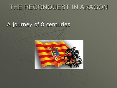 THE RECONQUEST IN ARAGON A journey of 8 centuries.
