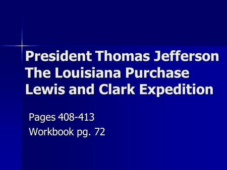 President Thomas Jefferson The Louisiana Purchase Lewis and Clark Expedition Pages 408-413 Workbook pg. 72.