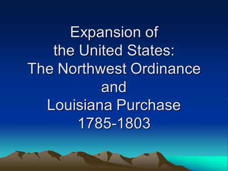 Expansion of the United States: The Northwest Ordinance and Louisiana Purchase 1785-1803.
