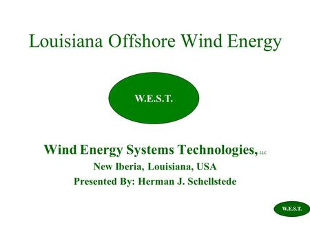 Louisiana Offshore Wind Energy Wind Energy Systems Technologies, LLC New Iberia, Louisiana, USA Presented By: Herman J. Schellstede W.E.S.T.