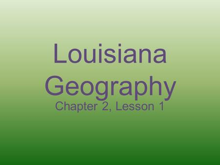 Louisiana Geography Chapter 2, Lesson 1.