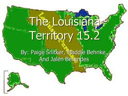 The Louisiana Territory 15.2 By: Paige Snitker, Maddie Behnke, And Jalen Berendes.