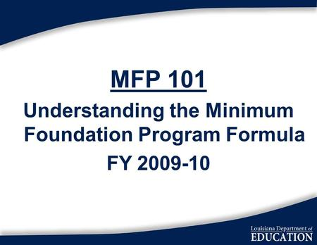 1 MFP 101 Understanding the Minimum Foundation Program Formula FY 2009-10.