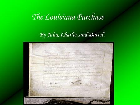 The Louisiana Purchase By Julia, Charlie,and Darrel.